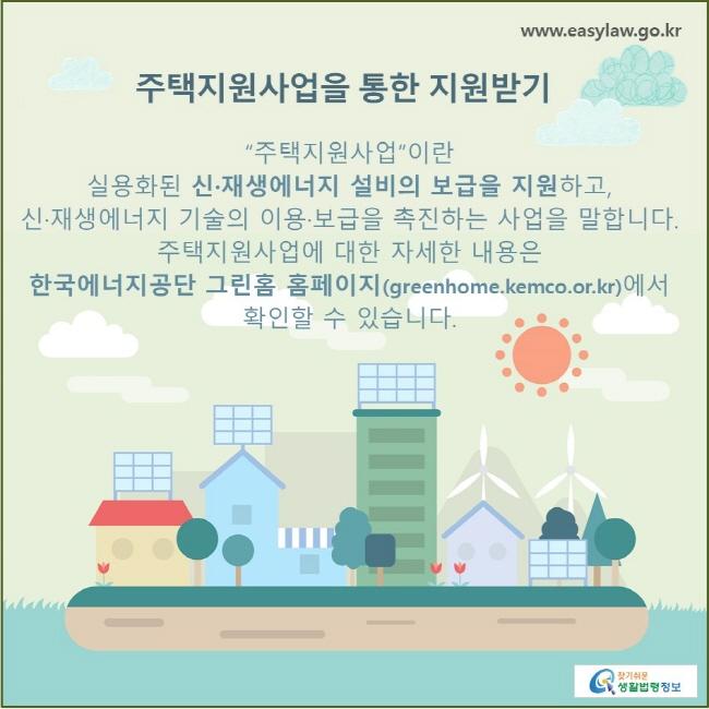 """주택지원사업을 통한 지원받기  """"주택지원사업""""이란 실용화된 신·재생에너지 설비의 보급을 지원하고, 신·재생에너지 기술의 이용·보급을 촉진하는 사업을 말합니다. 주택지원사업에 대한 자세한 내용은 한국에너지공단 그린홈 홈페이지(greenhome.kemco.or.kr)에서 확인할 수 있습니다."""